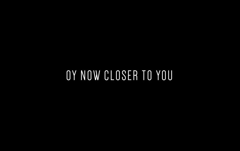 oy now closer to you
